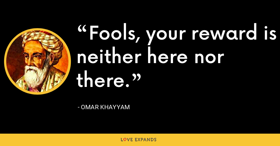 Fools, your reward is neither here nor there. - Omar Khayyam