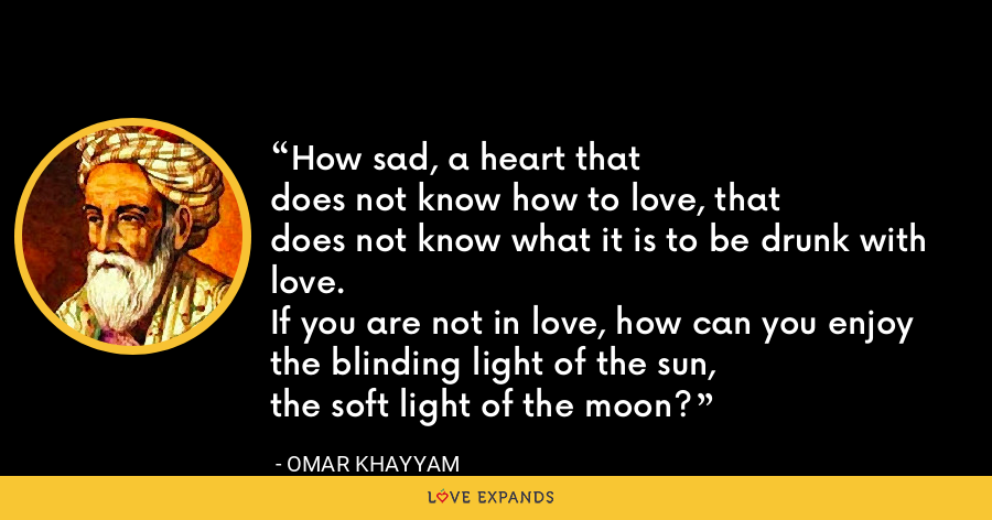 How sad, a heart thatdoes not know how to love, thatdoes not know what it is to be drunk with love.If you are not in love, how can you enjoythe blinding light of the sun,the soft light of the moon? - Omar Khayyam