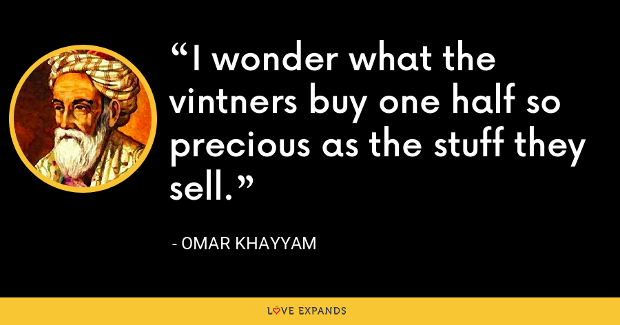 I wonder what the vintners buy one half so precious as the stuff they sell. - Omar Khayyam