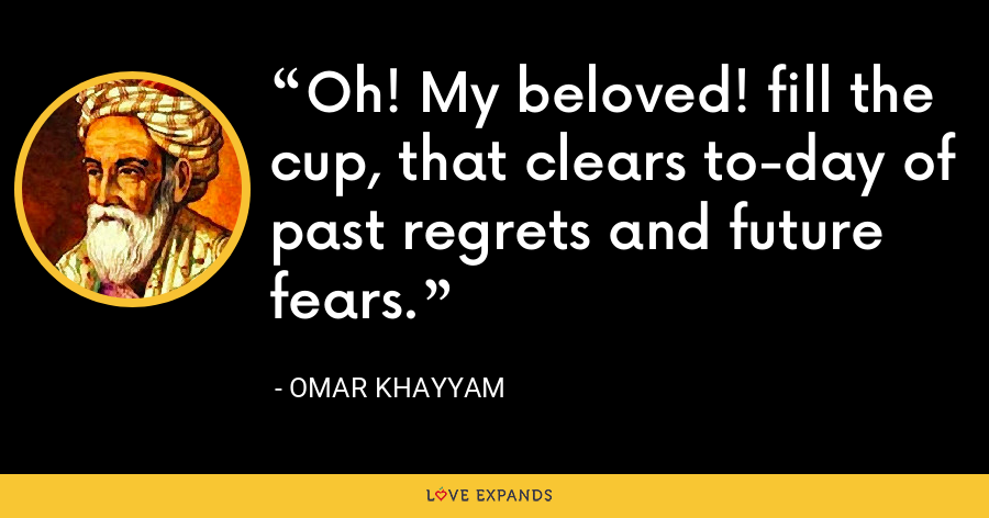 Oh! My beloved! fill the cup, that clears to-day of past regrets and future fears. - Omar Khayyam