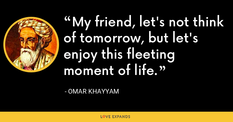 My friend, let's not think of tomorrow, but let's enjoy this fleeting moment of life. - Omar Khayyam