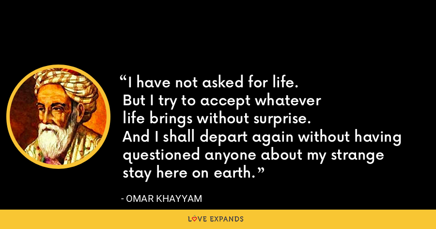 I have not asked for life. But I try to accept whatever life brings without surprise. And I shall depart again without having questioned anyone about my strange stay here on earth. - Omar Khayyam