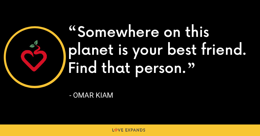 Somewhere on this planet is your best friend. Find that person. - Omar Kiam