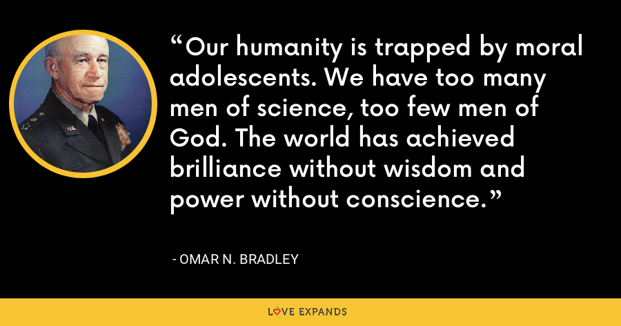 Our humanity is trapped by moral adolescents. We have too many men of science, too few men of God. The world has achieved brilliance without wisdom and power without conscience. - Omar N. Bradley