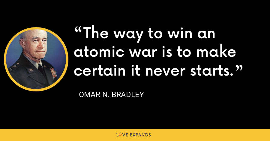 The way to win an atomic war is to make certain it never starts. - Omar N. Bradley