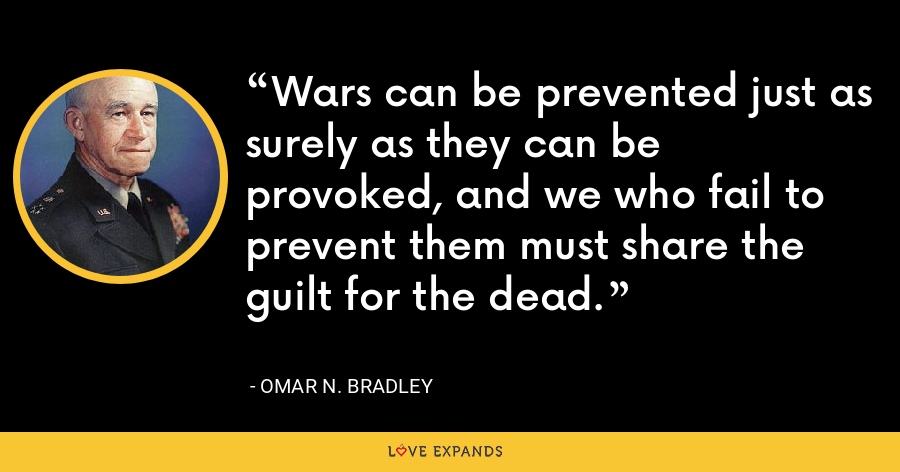 Wars can be prevented just as surely as they can be provoked, and we who fail to prevent them must share the guilt for the dead. - Omar N. Bradley