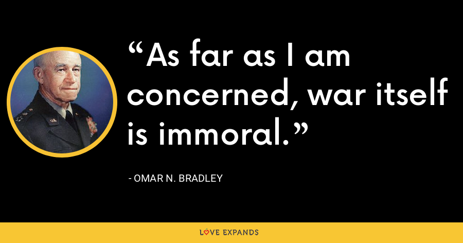 As far as I am concerned, war itself is immoral. - Omar N. Bradley