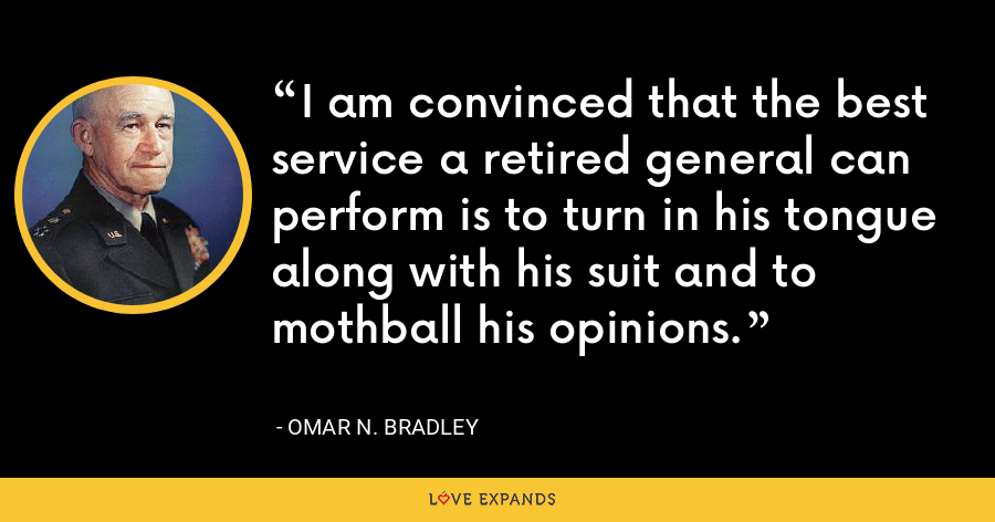 I am convinced that the best service a retired general can perform is to turn in his tongue along with his suit and to mothball his opinions. - Omar N. Bradley