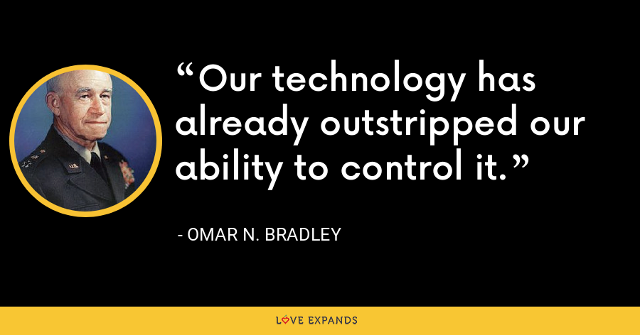 Our technology has already outstripped our ability to control it. - Omar N. Bradley