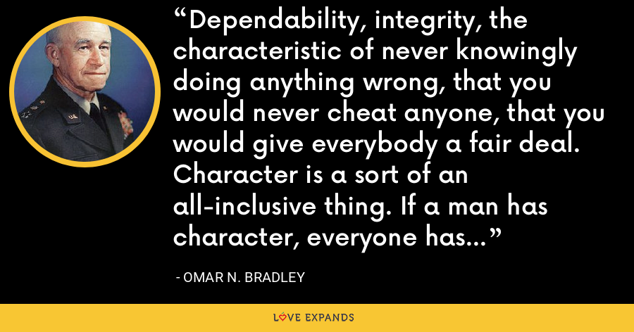 Dependability, integrity, the characteristic of never knowingly doing anything wrong, that you would never cheat anyone, that you would give everybody a fair deal. Character is a sort of an all-inclusive thing. If a man has character, everyone has confidence in him. - Omar N. Bradley