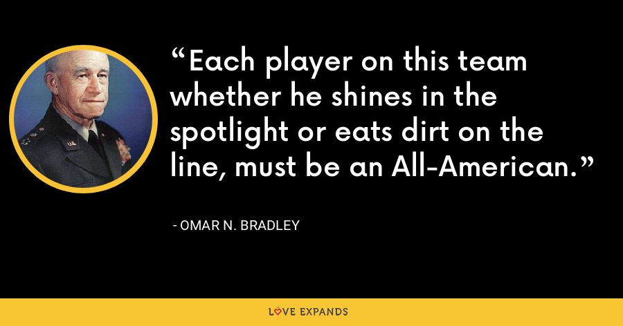 Each player on this team whether he shines in the spotlight or eats dirt on the line, must be an All-American. - Omar N. Bradley