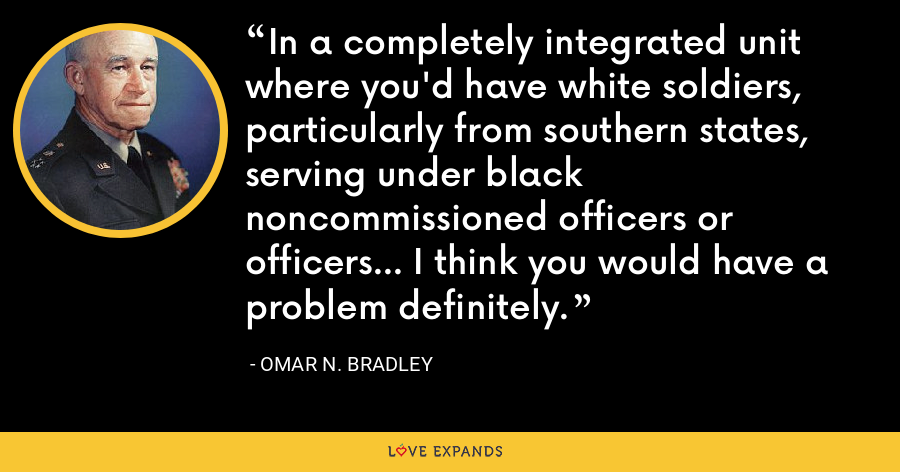 In a completely integrated unit where you'd have white soldiers, particularly from southern states, serving under black noncommissioned officers or officers... I think you would have a problem definitely. - Omar N. Bradley