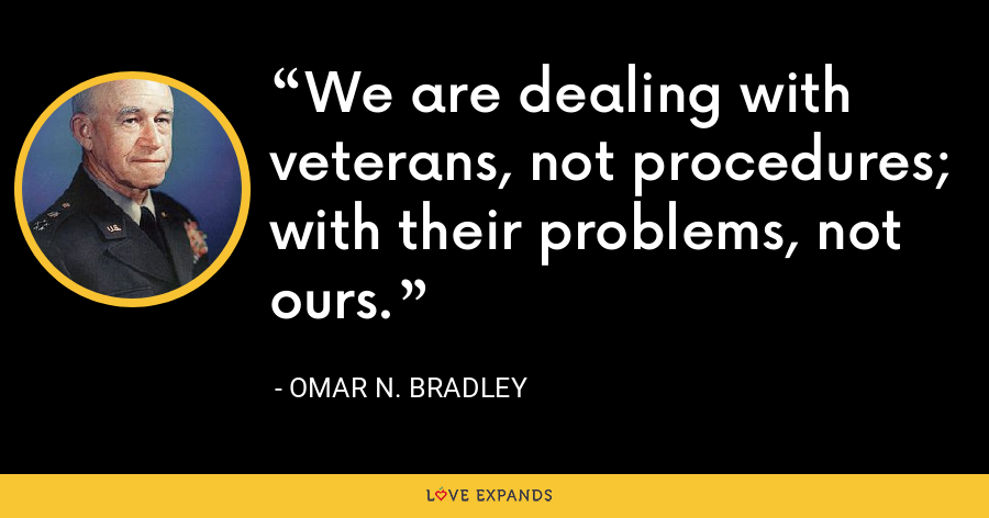 We are dealing with veterans, not procedures; with their problems, not ours. - Omar N. Bradley