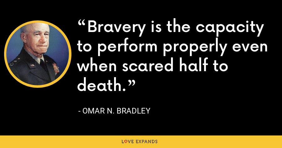 Bravery is the capacity to perform properly even when scared half to death. - Omar N. Bradley
