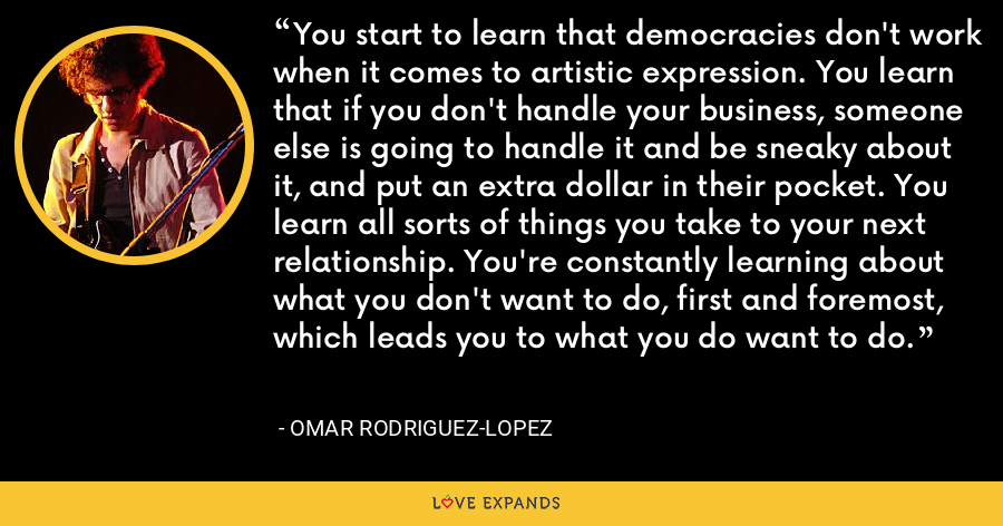 You start to learn that democracies don't work when it comes to artistic expression. You learn that if you don't handle your business, someone else is going to handle it and be sneaky about it, and put an extra dollar in their pocket. You learn all sorts of things you take to your next relationship. You're constantly learning about what you don't want to do, first and foremost, which leads you to what you do want to do. - Omar Rodriguez-Lopez