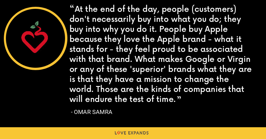 At the end of the day, people (customers) don't necessarily buy into what you do; they buy into why you do it. People buy Apple because they love the Apple brand - what it stands for - they feel proud to be associated with that brand. What makes Google or Virgin or any of these 'superior' brands what they are is that they have a mission to change the world. Those are the kinds of companies that will endure the test of time. - Omar Samra