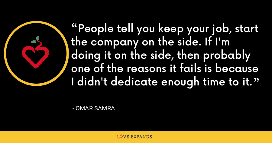 People tell you keep your job, start the company on the side. If I'm doing it on the side, then probably one of the reasons it fails is because I didn't dedicate enough time to it. - Omar Samra
