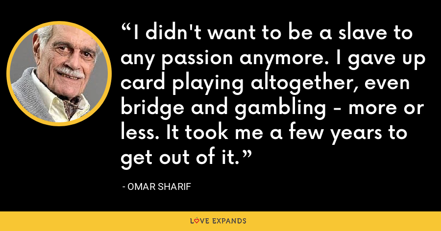I didn't want to be a slave to any passion anymore. I gave up card playing altogether, even bridge and gambling - more or less. It took me a few years to get out of it. - Omar Sharif