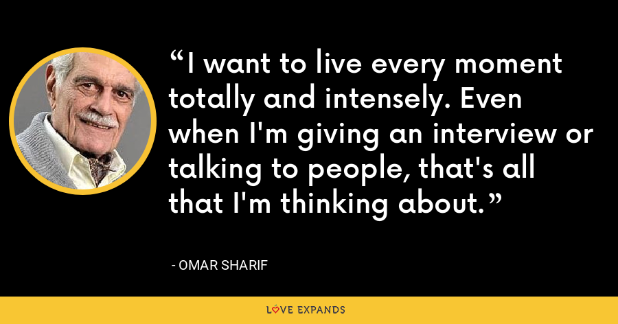 I want to live every moment totally and intensely. Even when I'm giving an interview or talking to people, that's all that I'm thinking about. - Omar Sharif