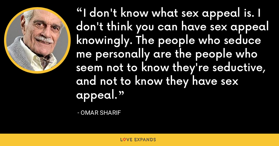 I don't know what sex appeal is. I don't think you can have sex appeal knowingly. The people who seduce me personally are the people who seem not to know they're seductive, and not to know they have sex appeal. - Omar Sharif