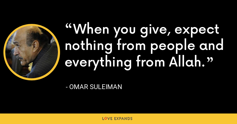 When you give, expect nothing from people and everything from Allah. - Omar Suleiman
