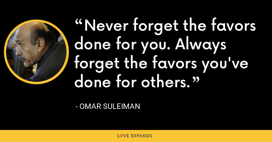 Never forget the favors done for you. Always forget the favors you've done for others. - Omar Suleiman