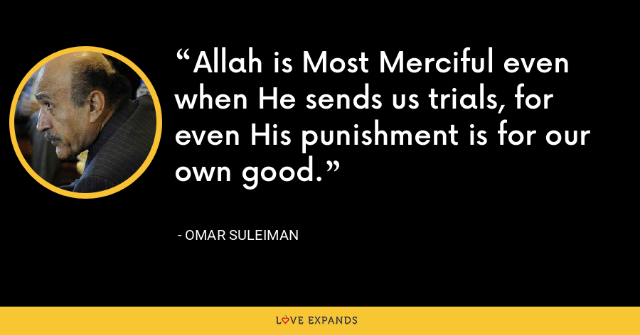 Allah is Most Merciful even when He sends us trials, for even His punishment is for our own good. - Omar Suleiman