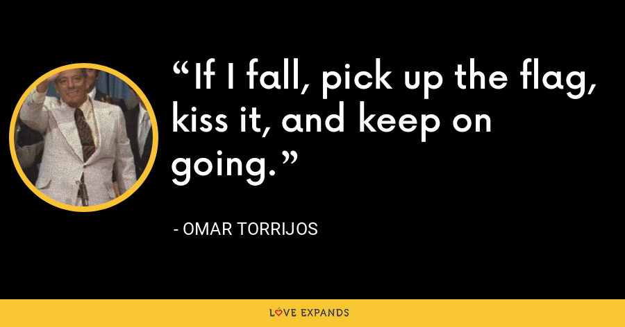 If I fall, pick up the flag, kiss it, and keep on going. - Omar Torrijos