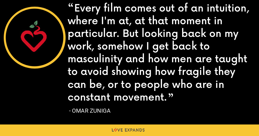 Every film comes out of an intuition, where I'm at, at that moment in particular. But looking back on my work, somehow I get back to masculinity and how men are taught to avoid showing how fragile they can be, or to people who are in constant movement. - Omar Zuniga
