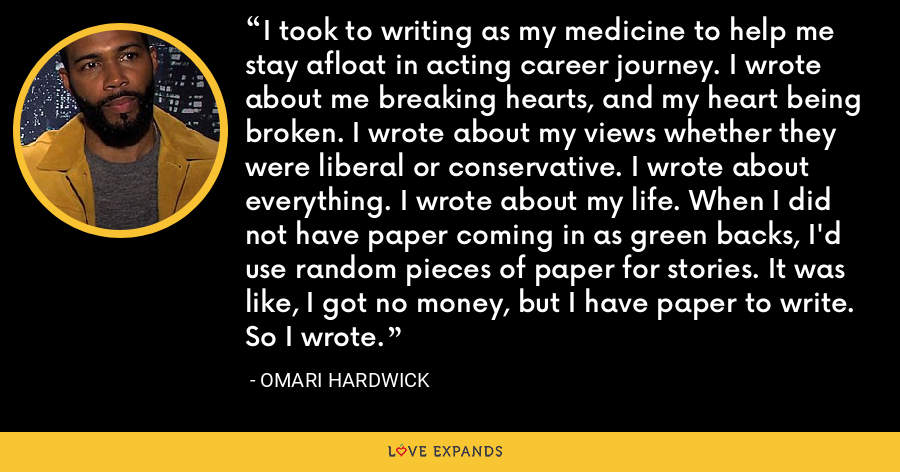 I took to writing as my medicine to help me stay afloat in acting career journey. I wrote about me breaking hearts, and my heart being broken. I wrote about my views whether they were liberal or conservative. I wrote about everything. I wrote about my life. When I did not have paper coming in as green backs, I'd use random pieces of paper for stories. It was like, I got no money, but I have paper to write. So I wrote. - Omari Hardwick