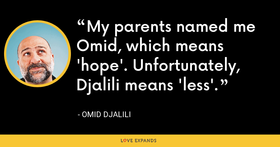 My parents named me Omid, which means 'hope'. Unfortunately, Djalili means 'less'. - Omid Djalili