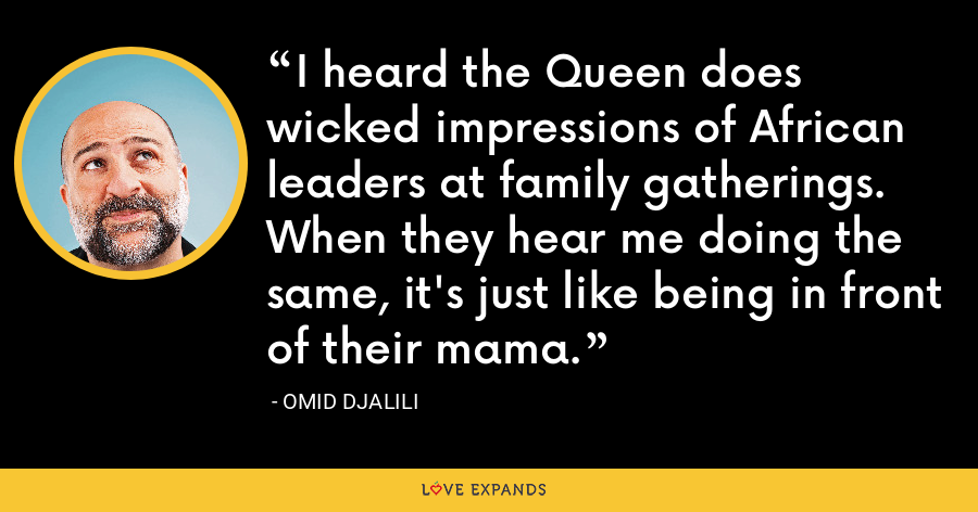 I heard the Queen does wicked impressions of African leaders at family gatherings. When they hear me doing the same, it's just like being in front of their mama. - Omid Djalili