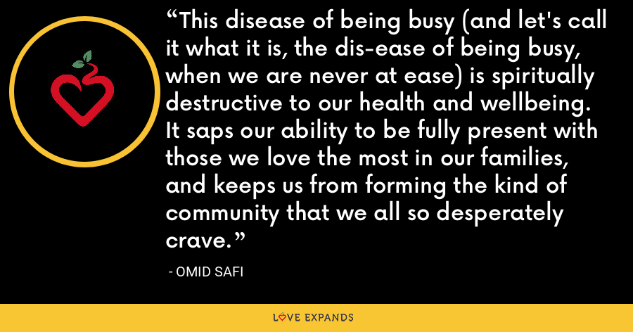 This disease of being busy (and let's call it what it is, the dis-ease of being busy, when we are never at ease) is spiritually destructive to our health and wellbeing. It saps our ability to be fully present with those we love the most in our families, and keeps us from forming the kind of community that we all so desperately crave. - Omid Safi