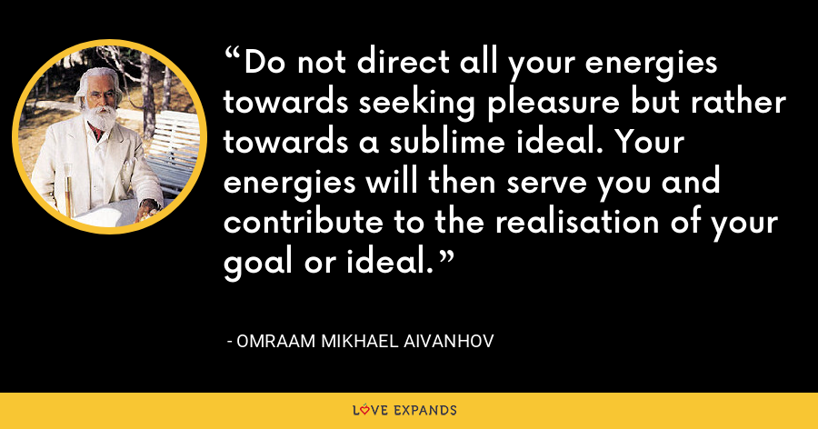 Do not direct all your energies towards seeking pleasure but rather towards a sublime ideal. Your energies will then serve you and contribute to the realisation of your goal or ideal. - Omraam Mikhael Aivanhov