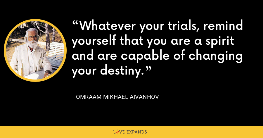 Whatever your trials, remind yourself that you are a spirit and are capable of changing your destiny. - Omraam Mikhael Aivanhov