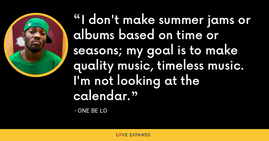 I don't make summer jams or albums based on time or seasons; my goal is to make quality music, timeless music.  I'm not looking at the calendar. - One Be Lo
