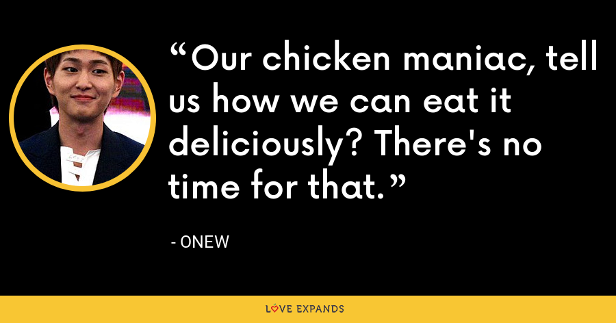 Our chicken maniac, tell us how we can eat it deliciously? There's no time for that. - Onew