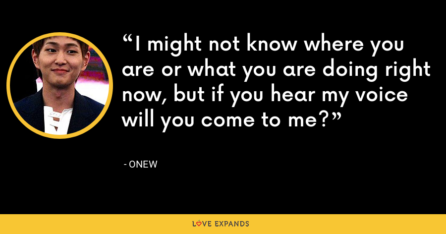 I might not know where you are or what you are doing right now, but if you hear my voice will you come to me? - Onew