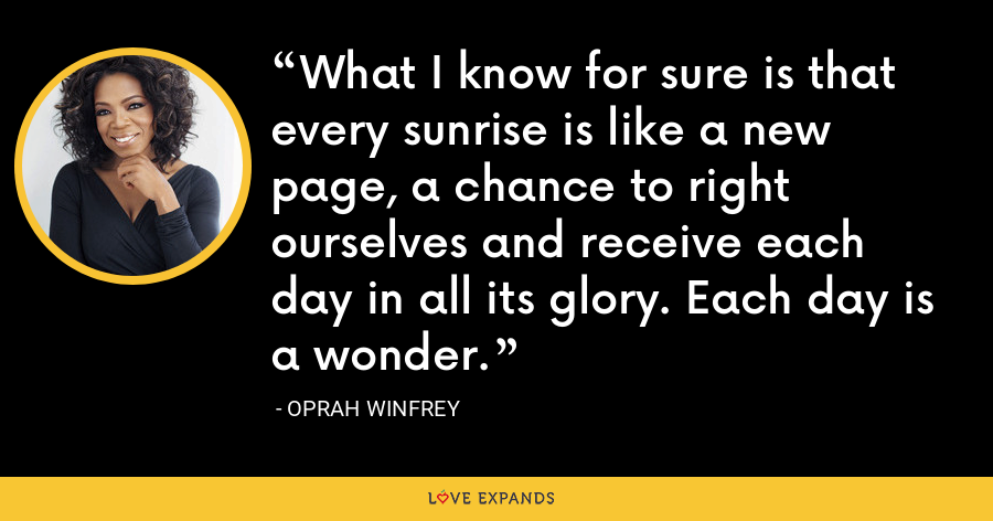 What I know for sure is that every sunrise is like a new page, a chance to right ourselves and receive each day in all its glory. Each day is a wonder. - Oprah Winfrey