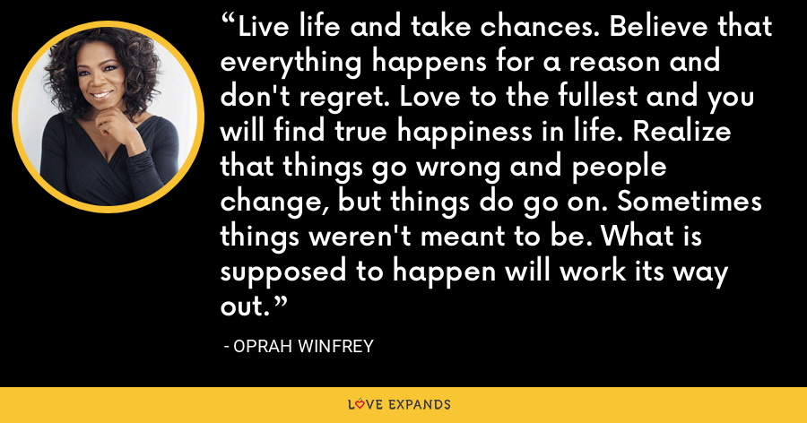 Live life and take chances. Believe that everything happens for a reason and don't regret. Love to the fullest and you will find true happiness in life. Realize that things go wrong and people change, but things do go on. Sometimes things weren't meant to be. What is supposed to happen will work its way out. - Oprah Winfrey