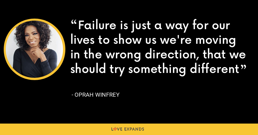 Failure is just a way for our lives to show us we're moving in the wrong direction, that we should try something different - Oprah Winfrey