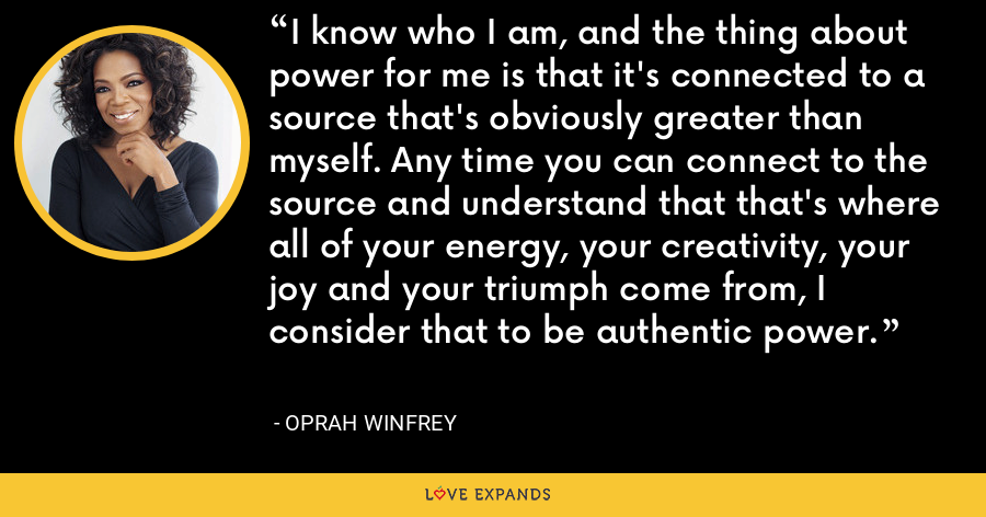 I know who I am, and the thing about power for me is that it's connected to a source that's obviously greater than myself. Any time you can connect to the source and understand that that's where all of your energy, your creativity, your joy and your triumph come from, I consider that to be authentic power. - Oprah Winfrey