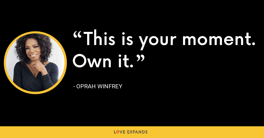 This is your moment. Own it. - Oprah Winfrey