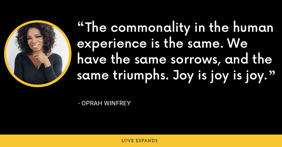 The commonality in the human experience is the same. We have the same sorrows, and the same triumphs. Joy is joy is joy. - Oprah Winfrey
