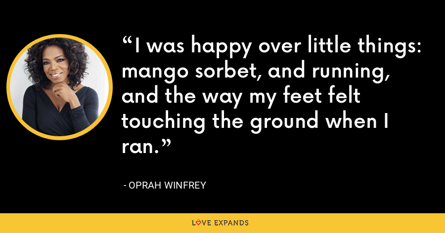 I was happy over little things: mango sorbet, and running, and the way my feet felt touching the ground when I ran. - Oprah Winfrey
