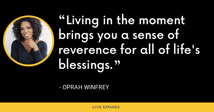 Living in the moment brings you a sense of reverence for all of life's blessings. - Oprah Winfrey