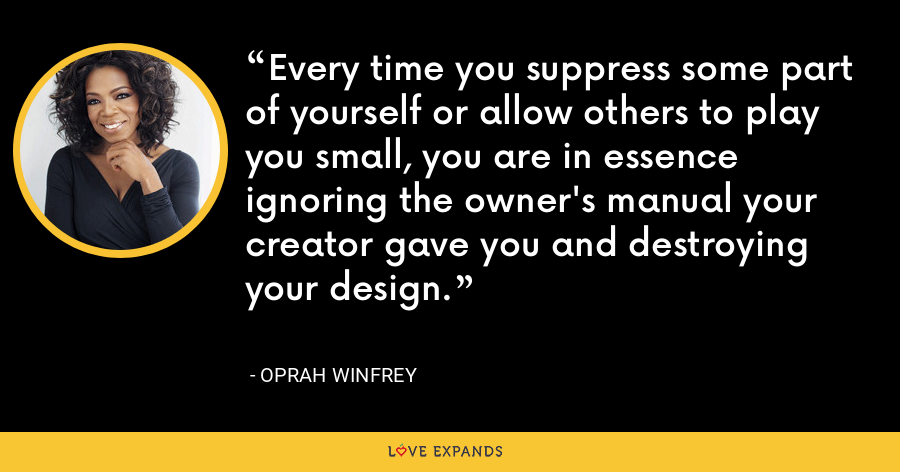 Every time you suppress some part of yourself or allow others to play you small, you are in essence ignoring the owner's manual your creator gave you and destroying your design. - Oprah Winfrey