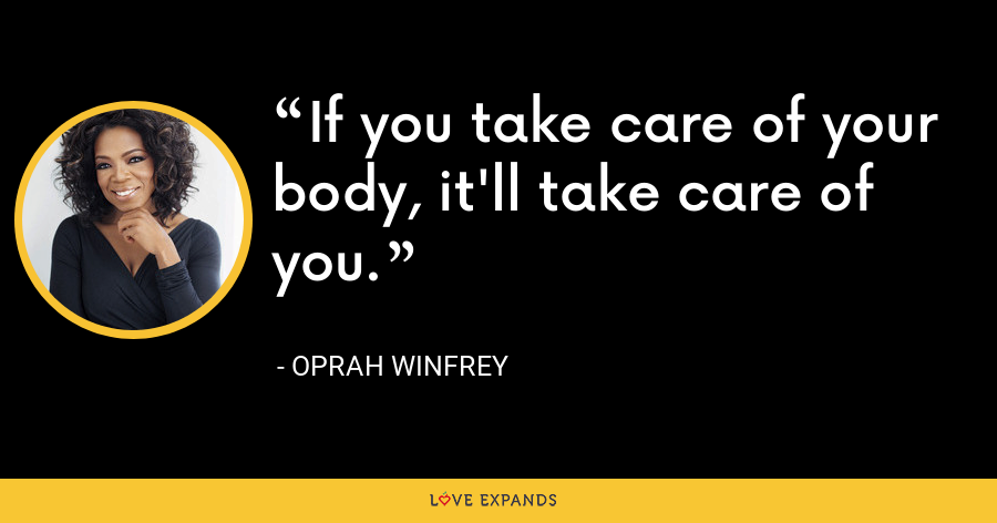 If you take care of your body, it'll take care of you. - Oprah Winfrey