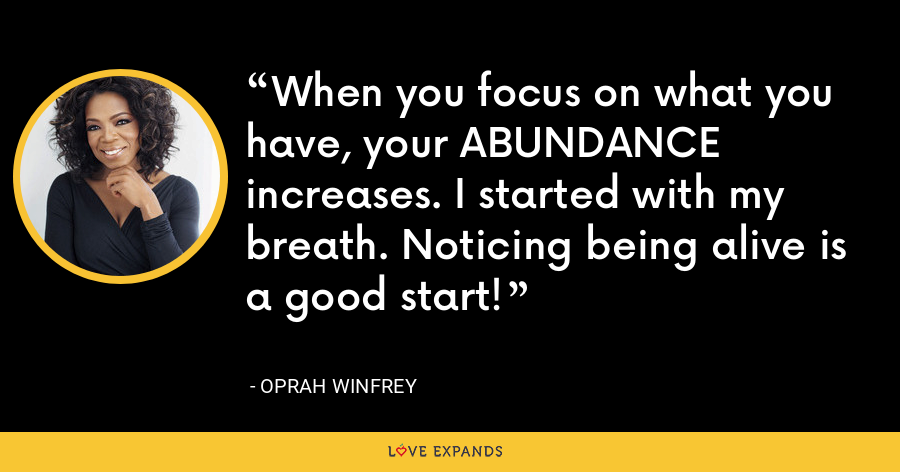When you focus on what you have, your ABUNDANCE increases. I started with my breath. Noticing being alive is a good start! - Oprah Winfrey