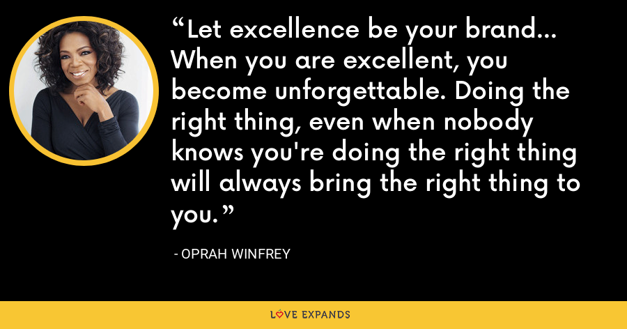 Let excellence be your brand... When you are excellent, you become unforgettable. Doing the right thing, even when nobody knows you're doing the right thing will always bring the right thing to you. - Oprah Winfrey